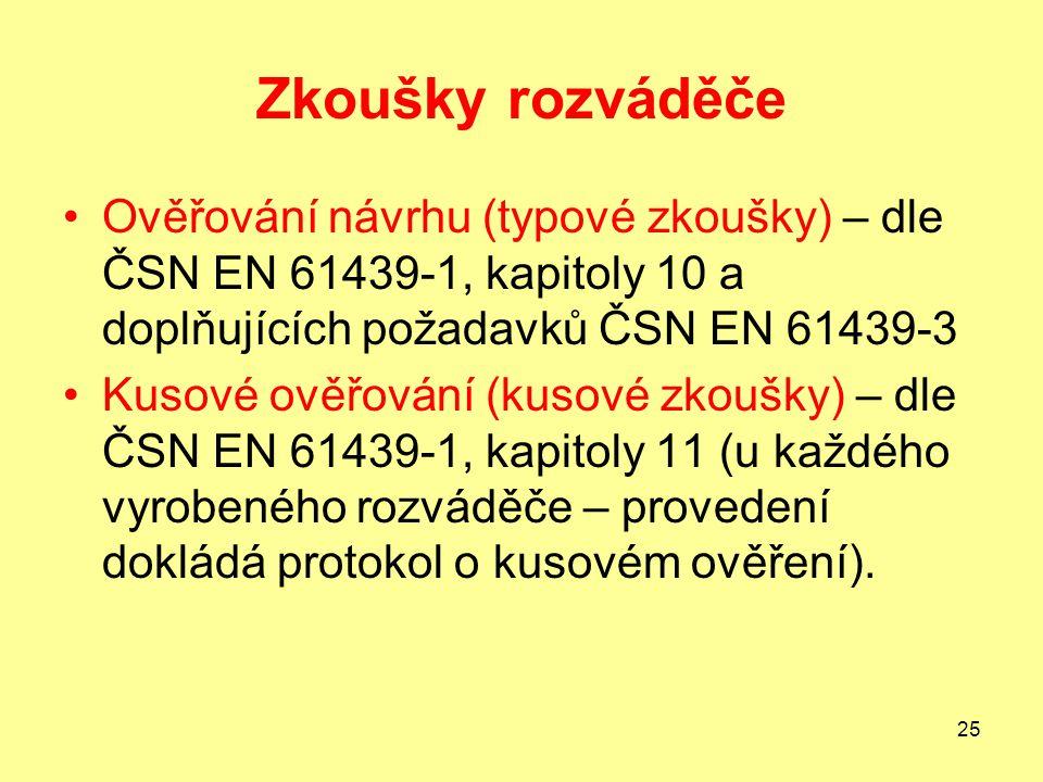 25 Zkoušky rozváděče Ověřování návrhu (typové zkoušky) – dle ČSN EN 61439-1, kapitoly 10 a doplňujících požadavků ČSN EN 61439-3 Kusové ověřování (kusové zkoušky) – dle ČSN EN 61439-1, kapitoly 11 (u každého vyrobeného rozváděče – provedení dokládá protokol o kusovém ověření).