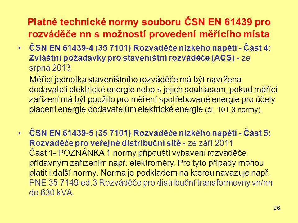 26 Platné technické normy souboru ČSN EN 61439 pro rozváděče nn s možností provedení měřícího místa ČSN EN 61439-4 (35 7101) Rozváděče nízkého napětí - Část 4: Zvláštní požadavky pro staveništní rozváděče (ACS) - ze srpna 2013 Měřící jednotka staveništního rozváděče má být navržena dodavateli elektrické energie nebo s jejich souhlasem, pokud měřící zařízení má být použito pro měření spotřebované energie pro účely placení energie dodavatelům elektrické energie (čl.