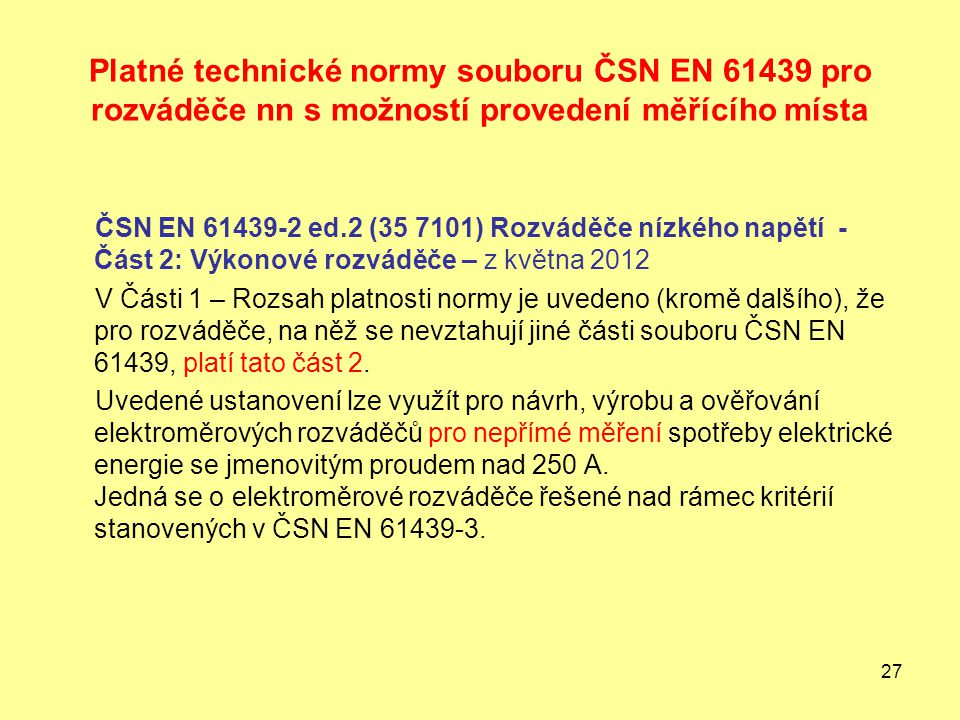 27 Platné technické normy souboru ČSN EN 61439 pro rozváděče nn s možností provedení měřícího místa ČSN EN 61439-2 ed.2 (35 7101) Rozváděče nízkého napětí - Část 2: Výkonové rozváděče – z května 2012 V Části 1 – Rozsah platnosti normy je uvedeno (kromě dalšího), že pro rozváděče, na něž se nevztahují jiné části souboru ČSN EN 61439, platí tato část 2.