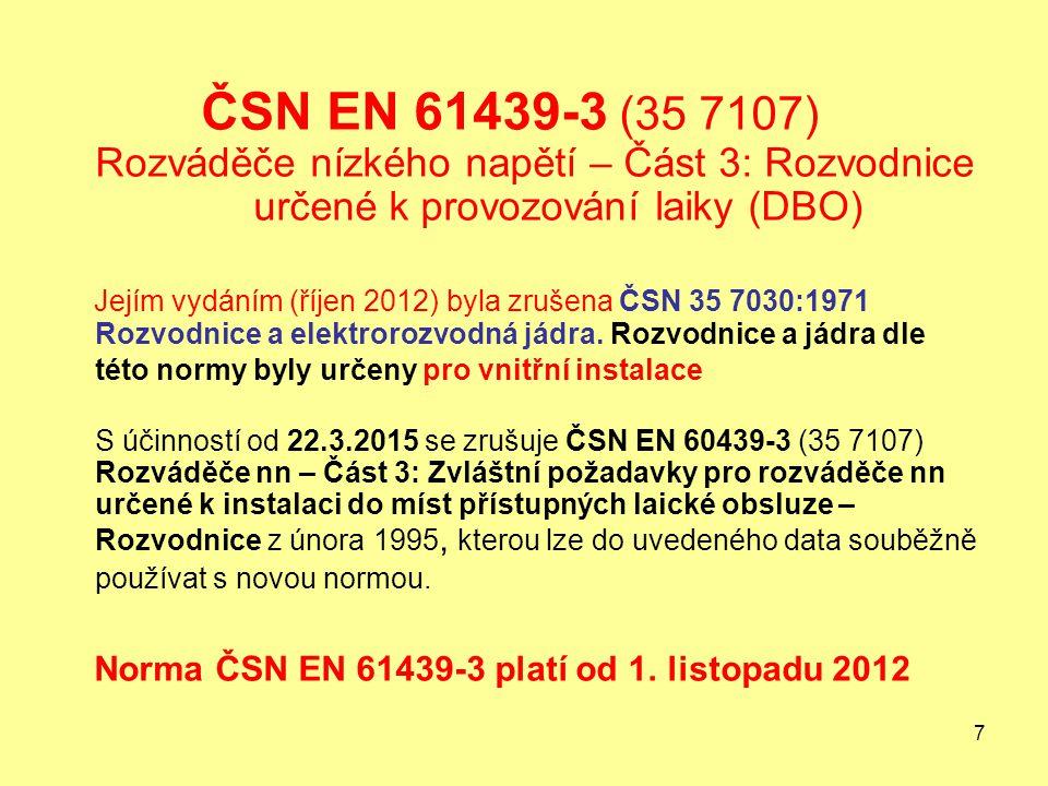 7 ČSN EN 61439-3 (35 7107) Rozváděče nízkého napětí – Část 3: Rozvodnice určené k provozování laiky (DBO) Jejím vydáním (říjen 2012) byla zrušena ČSN 35 7030:1971 Rozvodnice a elektrorozvodná jádra.
