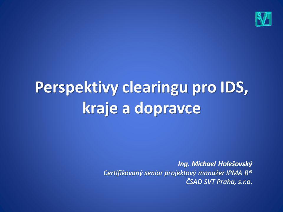 Perspektivy clearingu pro IDS, kraje a dopravce Ing. Michael Holešovský Certifikovaný senior projektový manažer IPMA B® ČSAD SVT Praha, s.r.o.