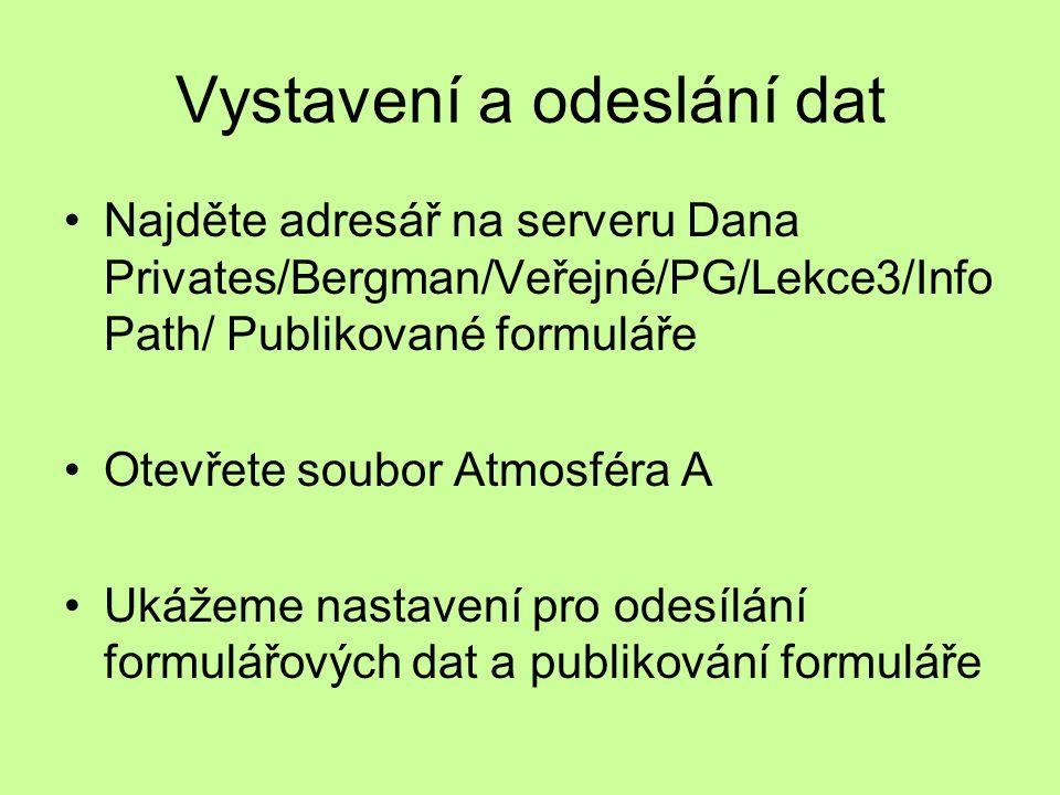 Vystavení a odeslání dat Najděte adresář na serveru Dana Privates/Bergman/Veřejné/PG/Lekce3/Info Path/ Publikované formuláře Otevřete soubor Atmosféra A Ukážeme nastavení pro odesílání formulářových dat a publikování formuláře