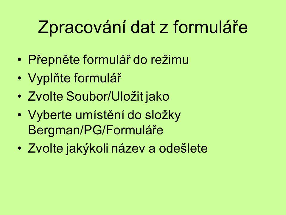 Zpracování dat z formuláře Přepněte formulář do režimu Vyplňte formulář Zvolte Soubor/Uložit jako Vyberte umístění do složky Bergman/PG/Formuláře Zvolte jakýkoli název a odešlete