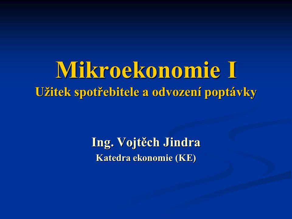 Mikroekonomie I Užitek spotřebitele a odvození poptávky Ing. Vojtěch Jindra Katedra ekonomie (KE)