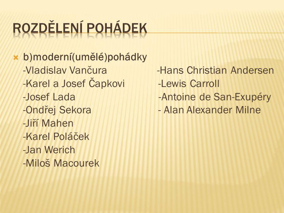  b)moderní(umělé)pohádky -Vladislav Vančura -Hans Christian Andersen -Karel a Josef Čapkovi -Lewis Carroll -Josef Lada -Antoine de San-Exupéry -Ondře
