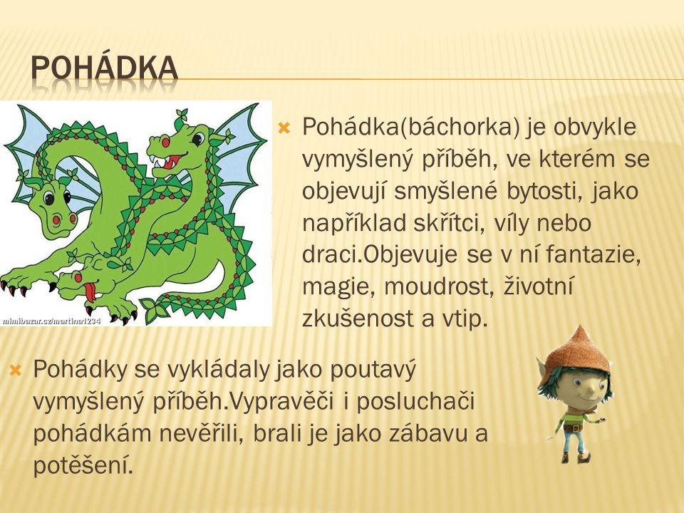  Pohádka(báchorka) je obvykle vymyšlený příběh, ve kterém se objevují smyšlené bytosti, jako například skřítci, víly nebo draci.Objevuje se v ní fantazie, magie, moudrost, životní zkušenost a vtip.