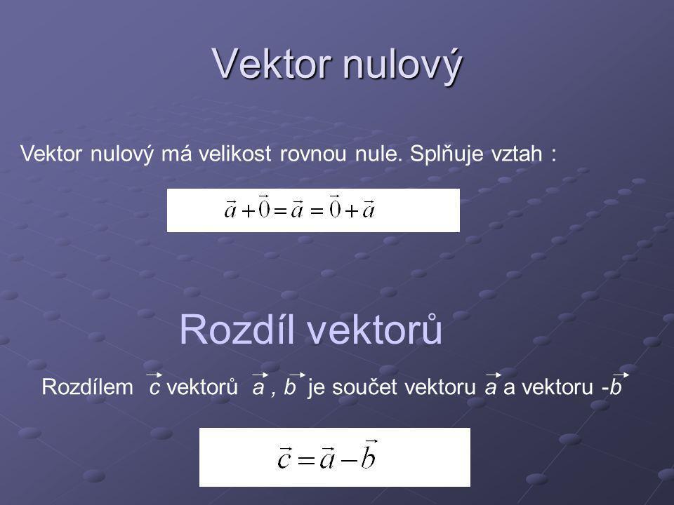 Vektor nulový Vektor nulový má velikost rovnou nule. Splňuje vztah : Rozdíl vektorů Rozdílem c vektorů a, b je součet vektoru a a vektoru -b