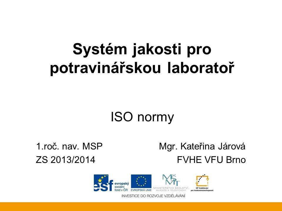 Systém jakosti pro potravinářskou laboratoř ISO normy 1.roč. nav. MSP Mgr. Kateřina Járová ZS 2013/2014FVHE VFU Brno