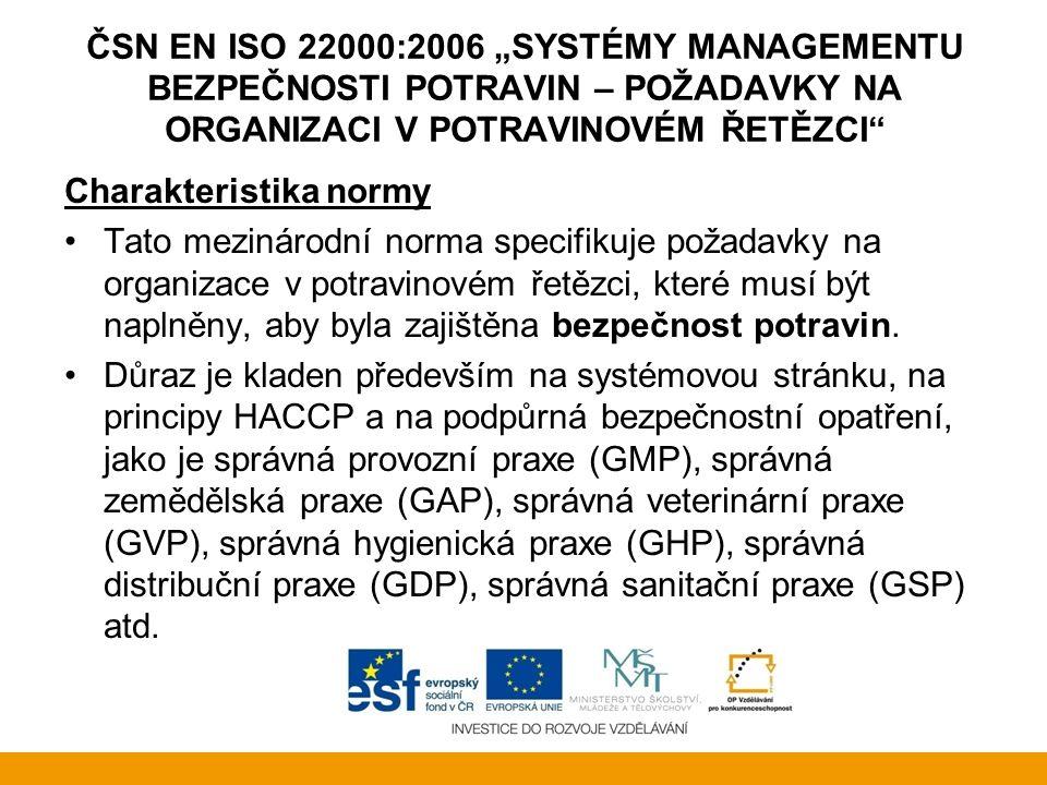"""ČSN EN ISO 22000:2006 """"SYSTÉMY MANAGEMENTU BEZPEČNOSTI POTRAVIN – POŽADAVKY NA ORGANIZACI V POTRAVINOVÉM ŘETĚZCI Jedná se o první potravinářský standard, který: je mezinárodně schválený, uznávaný a akceptovaný zahrnuje celkový systém managementu bezpečnosti potravin - překračuje požadavky HACCP je aplikovatelný na všechny organizace, které jakýmkoliv způsobem dodávají do potravinářského řetězce zahrnuje a podporuje principy HACCP, formulované Codexem Alimentarius Členění normy je srovnatelné s normou ISO 9001."""