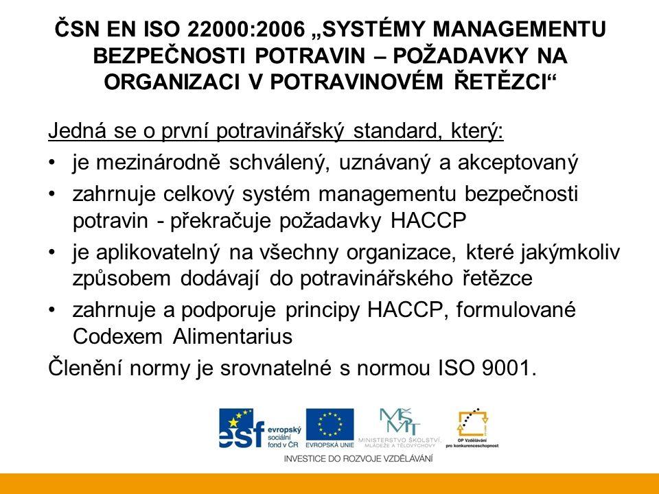 """ČSN EN ISO 22000:2006 """"SYSTÉMY MANAGEMENTU BEZPEČNOSTI POTRAVIN – POŽADAVKY NA ORGANIZACI V POTRAVINOVÉM ŘETĚZCI Komu je norma určena Mezinárodní norma je přizpůsobena organizacím v potravinovém řetězci, které chtějí garantovat svým zákazníkům, že jejich produkty jsou vyrobeny s nadstandardními požadavky na bezpečnost potravin."""