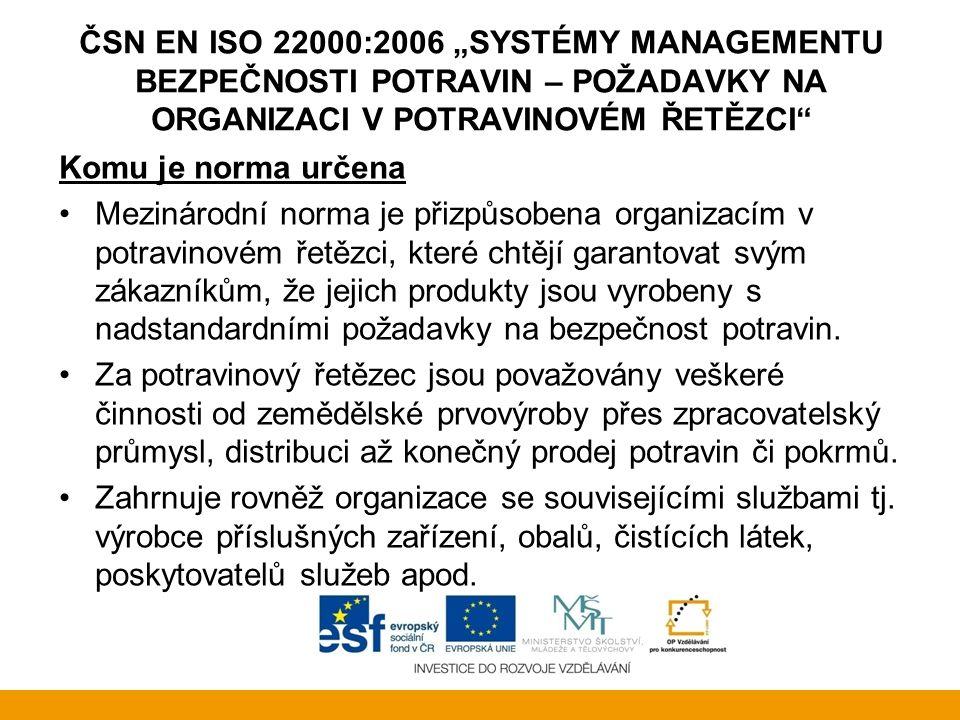 """ČSN EN ISO 22000:2006 """"SYSTÉMY MANAGEMENTU BEZPEČNOSTI POTRAVIN – POŽADAVKY NA ORGANIZACI V POTRAVINOVÉM ŘETĚZCI Přínosy certifikace systému managementu bezpečnosti potravin: plnění požadavků nejnáročnějších zákazníků (obchodních řetězců a nadnárodních společností) prokázání plnění požadavků nad rámec minimálních požadavků daných národní legislativou garance stálosti výrobního procesu, a tím i stabilní a vysokou kvalitu poskytovaných služeb a produktů zákazníkům zvýšení důvěry veřejnosti a státních kontrolních orgánů snadnější získání státních zakázek"""