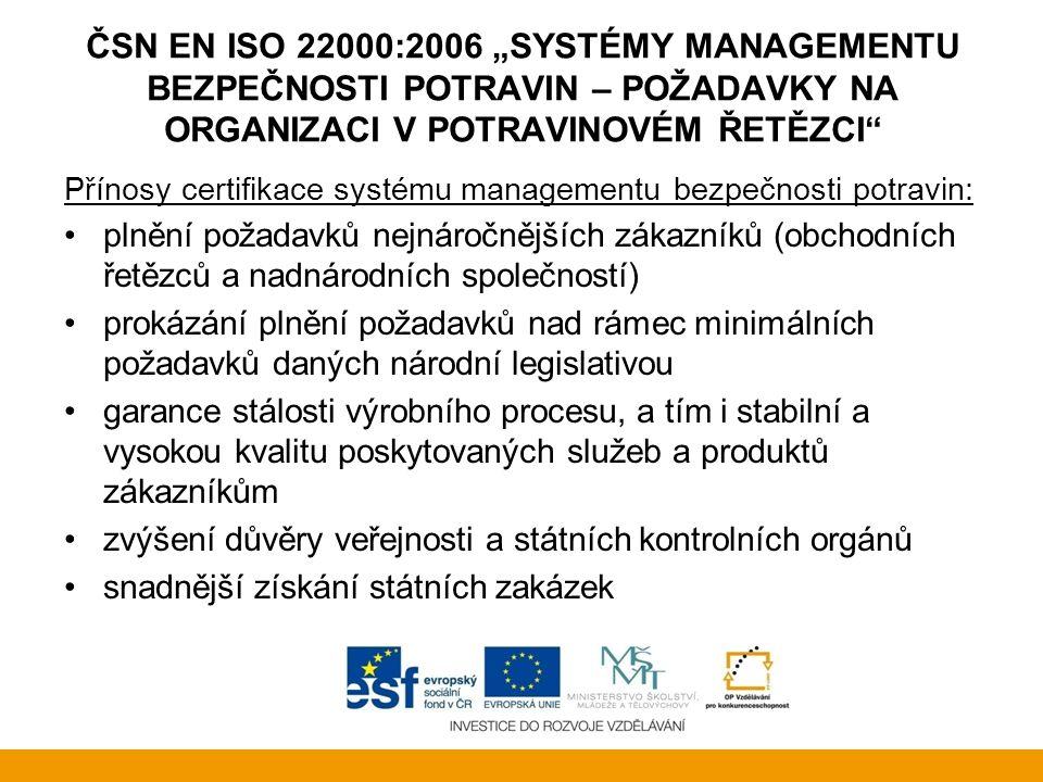 """ČSN EN ISO 22000:2006 """"SYSTÉMY MANAGEMENTU BEZPEČNOSTI POTRAVIN – POŽADAVKY NA ORGANIZACI V POTRAVINOVÉM ŘETĚZCI Přínosy certifikace systému managementu bezpečnosti potravin: prokázání vhodnosti, účinnosti a efektivnosti vybudovaného systému třetí nezávislou stranou zkvalitnění systému řízení, zdokonalení organizační struktury organizace zlepšení pořádku a zvýšení efektivnosti v celé organizaci optimalizace nákladů - redukce provozních nákladů, snížení nákladů na neshodné výrobky, úspory surovin, energie a dalších zdrojů snížení ekonomických ztrát ve vztahu k označování, přesnosti plnění, vážení atd."""