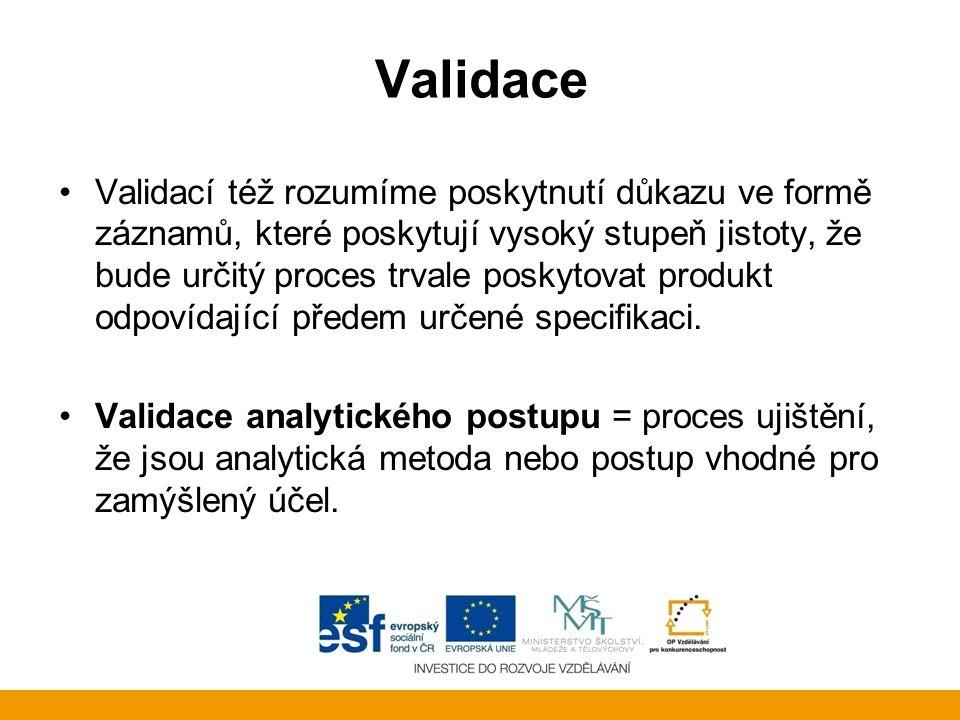 Validace Validací též rozumíme poskytnutí důkazu ve formě záznamů, které poskytují vysoký stupeň jistoty, že bude určitý proces trvale poskytovat produkt odpovídající předem určené specifikaci.