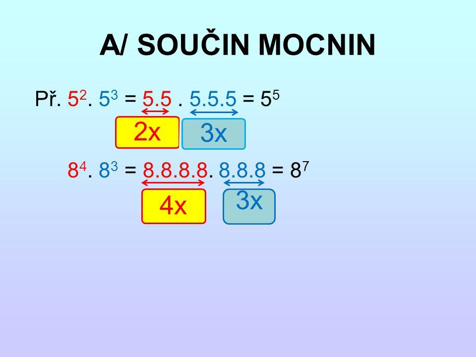 A/ SOUČIN MOCNIN Př. 5 2. 5 3 = 5.5. 5.5.5 = 5 5 8 4. 8 3 = 8.8.8.8. 8.8.8 = 8 7 2x 3x 4x