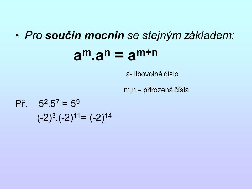 Pro součin mocnin se stejným základem: a m.a n = a m+n a- libovolné číslo m,n – přirozená čísla Př.