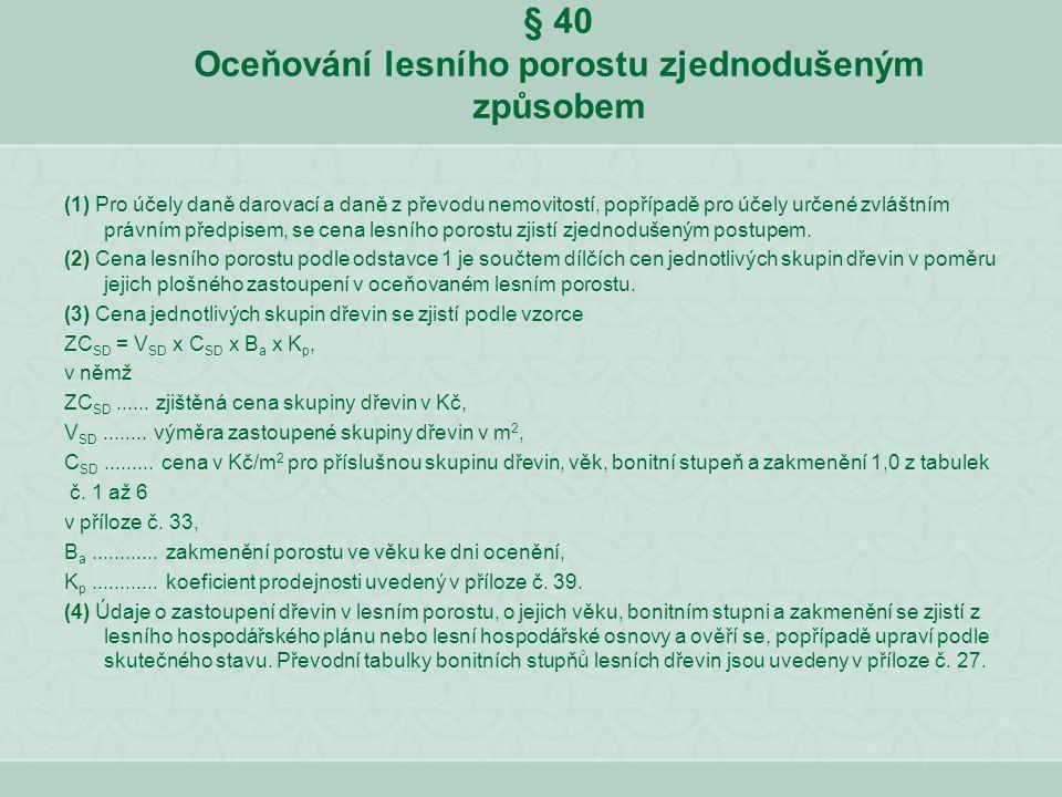 § 40 Oceňování lesního porostu zjednodušeným způsobem (1) Pro účely daně darovací a daně z převodu nemovitostí, popřípadě pro účely určené zvláštním p