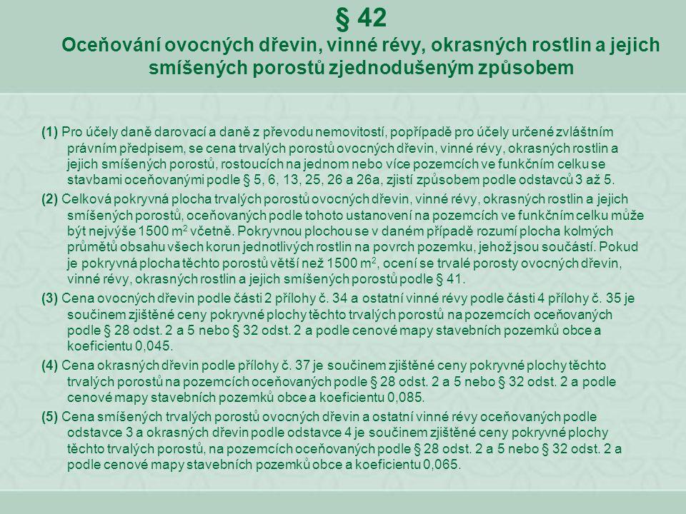 § 42 Oceňování ovocných dřevin, vinné révy, okrasných rostlin a jejich smíšených porostů zjednodušeným způsobem (1) Pro účely daně darovací a daně z p