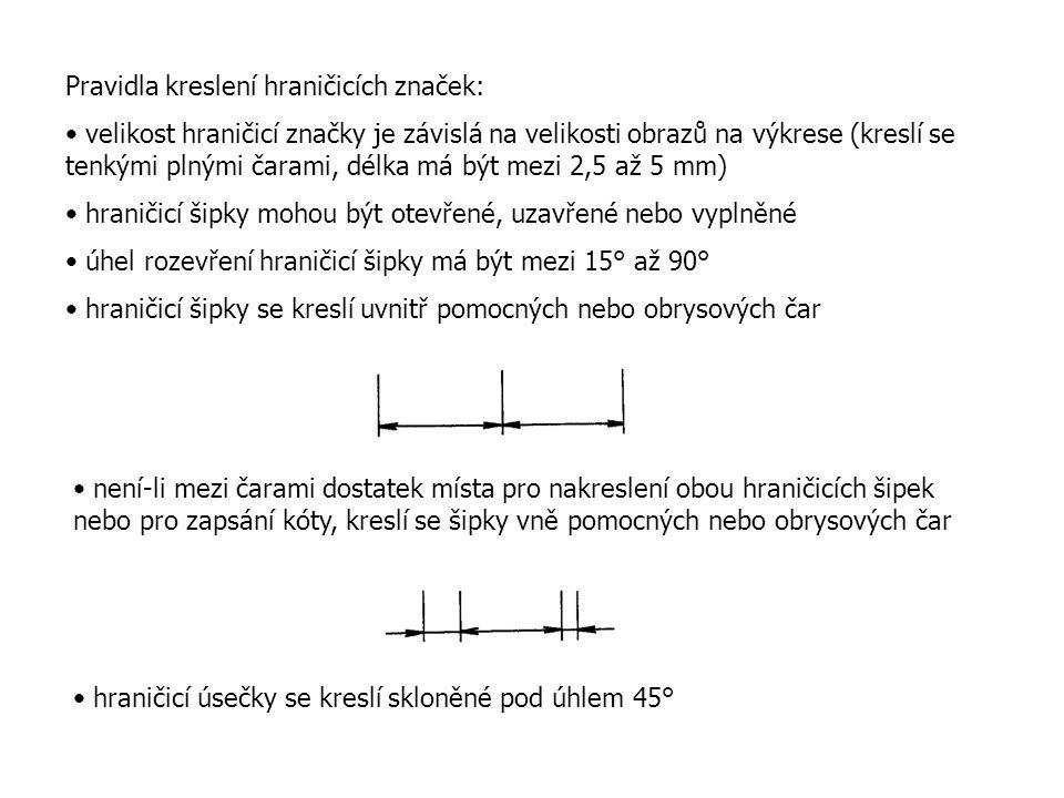 Pravidla kreslení hraničicích značek: velikost hraničicí značky je závislá na velikosti obrazů na výkrese (kreslí se tenkými plnými čarami, délka má být mezi 2,5 až 5 mm) hraničicí šipky mohou být otevřené, uzavřené nebo vyplněné úhel rozevření hraničicí šipky má být mezi 15° až 90° hraničicí šipky se kreslí uvnitř pomocných nebo obrysových čar není-li mezi čarami dostatek místa pro nakreslení obou hraničicích šipek nebo pro zapsání kóty, kreslí se šipky vně pomocných nebo obrysových čar hraničicí úsečky se kreslí skloněné pod úhlem 45°