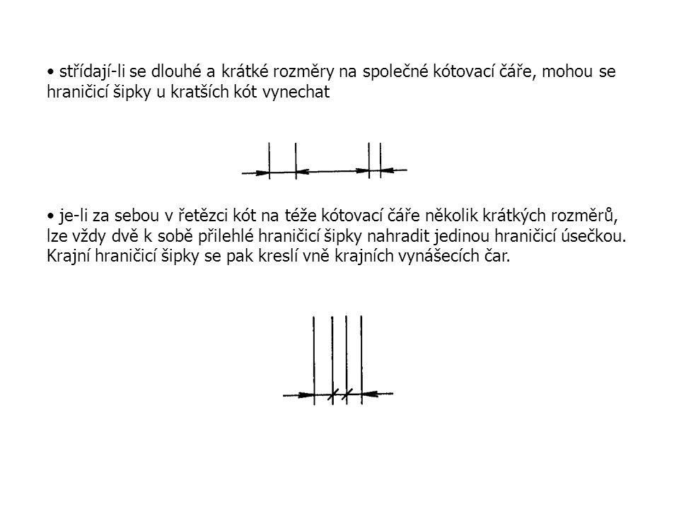 střídají-li se dlouhé a krátké rozměry na společné kótovací čáře, mohou se hraničicí šipky u kratších kót vynechat je-li za sebou v řetězci kót na téže kótovací čáře několik krátkých rozměrů, lze vždy dvě k sobě přilehlé hraničicí šipky nahradit jedinou hraničicí úsečkou.