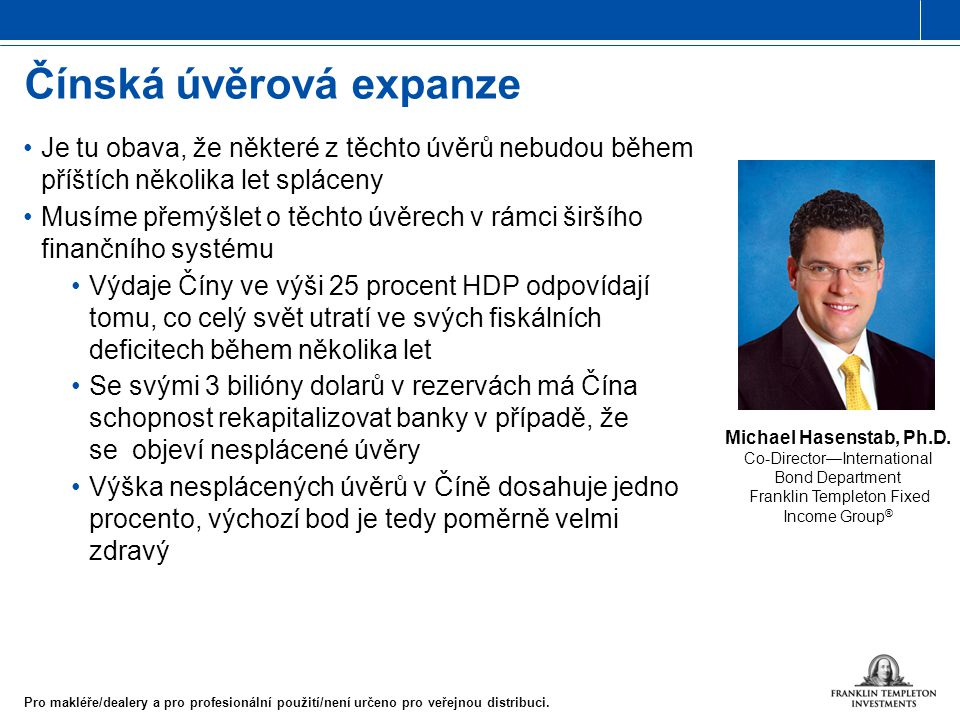 Michael Hasenstab, Ph.D. Co-Director—International Bond Department Franklin Templeton Fixed Income Group ® Čínská úvěrová expanze Pro makléře/dealery