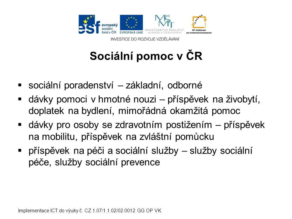 Sociální pomoc v ČR  sociální poradenství – základní, odborné  dávky pomoci v hmotné nouzi – příspěvek na živobytí, doplatek na bydlení, mimořádná okamžitá pomoc  dávky pro osoby se zdravotním postižením – příspěvek na mobilitu, příspěvek na zvláštní pomůcku  příspěvek na péči a sociální služby – služby sociální péče, služby sociální prevence Implementace ICT do výuky č.