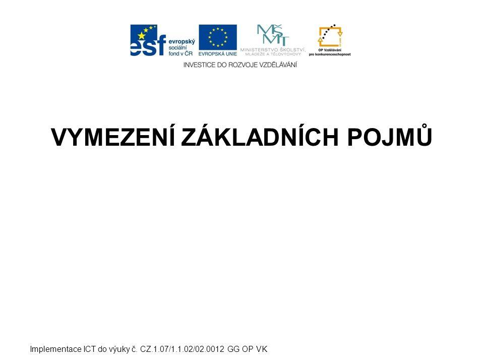 VYMEZENÍ ZÁKLADNÍCH POJMŮ Implementace ICT do výuky č. CZ.1.07/1.1.02/02.0012 GG OP VK