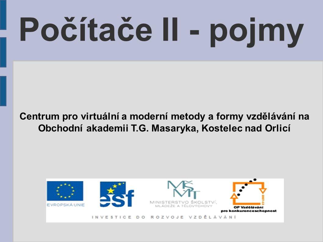 Počítače II - pojmy Centrum pro virtuální a moderní metody a formy vzdělávání na Obchodní akademii T.G. Masaryka, Kostelec nad Orlicí