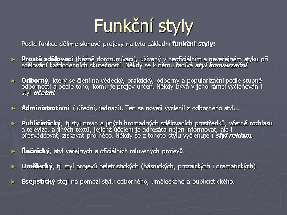 Funkční styly Podle funkce dělíme slohové projevy na tyto základní funkční styly: ► Prostě sdělovací (běžně dorozumívací), užívaný v neoficiálním a neveřejném styku při sdělování každodenních skutečností.
