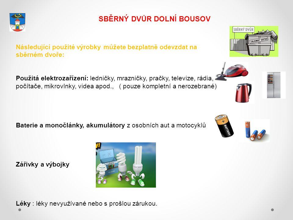 SBĚRNÝ DVŮR DOLNÍ BOUSOV Následující použité výrobky můžete bezplatně odevzdat na sběrném dvoře: Použitá elektrozařízení: ledničky, mrazničky, pračky, televize, rádia, počítače, mikrovlnky, videa apod., ( pouze kompletní a nerozebrané) Baterie a monočlánky, akumulátory z osobních aut a motocyklů Zářivky a výbojky Léky : léky nevyužívané nebo s prošlou zárukou.