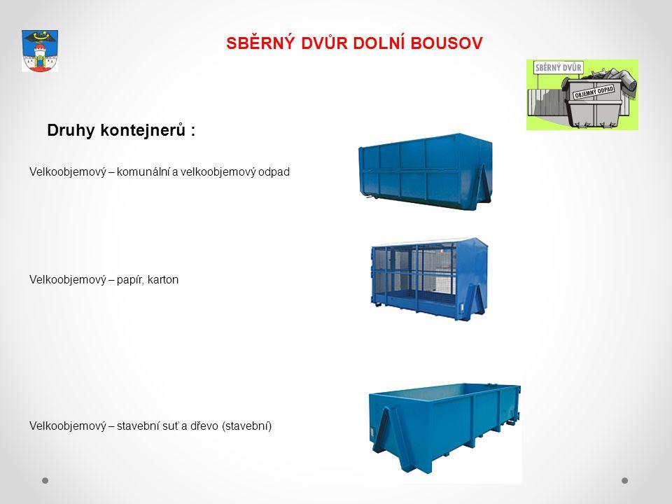 SBĚRNÝ DVŮR DOLNÍ BOUSOV Druhy kontejnerů : Velkoobjemový – komunální a velkoobjemový odpad Velkoobjemový – papír, karton Velkoobjemový – stavební suť a dřevo (stavební)