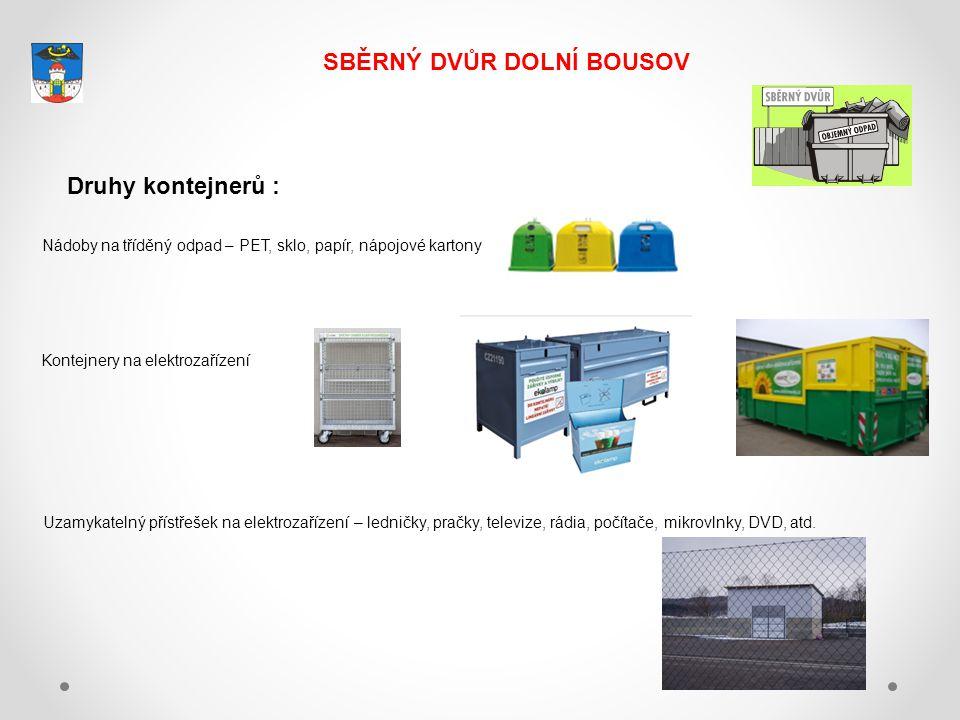 SBĚRNÝ DVŮR DOLNÍ BOUSOV Druhy kontejnerů : Nádoby na tříděný odpad – PET, sklo, papír, nápojové kartony Kontejnery na elektrozařízení Uzamykatelný přístřešek na elektrozařízení – ledničky, pračky, televize, rádia, počítače, mikrovlnky, DVD, atd.