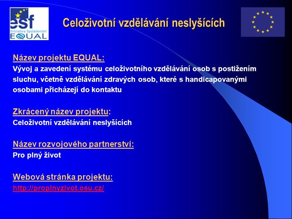 Celoživotní vzdělávání neslyšících Název projektu EQUAL: Vývoj a zavedení systému celoživotního vzdělávání osob s postižením sluchu, včetně vzdělávání zdravých osob, které s handicapovanými osobami přicházejí do kontaktu Zkrácený název projektu: Celoživotní vzdělávání neslyšících Název rozvojového partnerství: Pro plný život Webová stránka projektu: http://proplnyzivot.osu.cz/