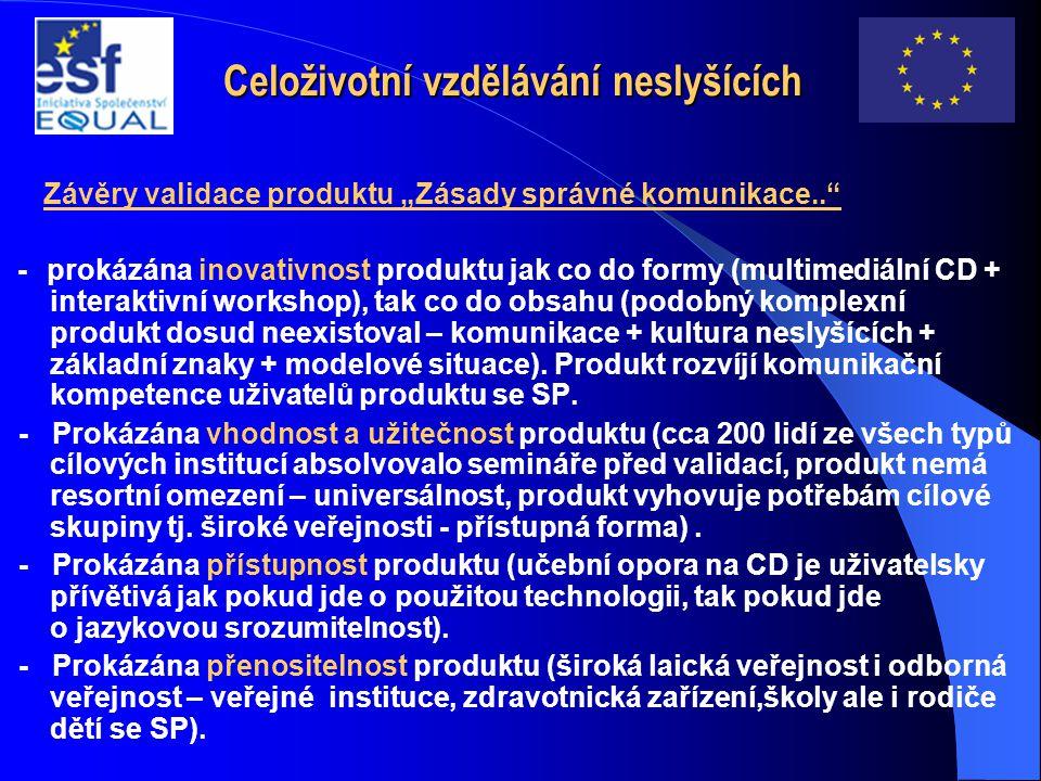 """Celoživotní vzdělávání neslyšících Závěry validace produktu """"Zásady správné komunikace.. - prokázána inovativnost produktu jak co do formy (multimediální CD + interaktivní workshop), tak co do obsahu (podobný komplexní produkt dosud neexistoval – komunikace + kultura neslyšících + základní znaky + modelové situace)."""