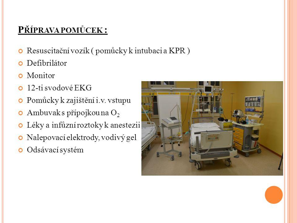 P ŘÍPRAVA POMŮCEK : Resuscitační vozík ( pomůcky k intubaci a KPR ) Defibrilátor Monitor 12-ti svodové EKG Pomůcky k zajištění i.v. vstupu Ambuvak s p