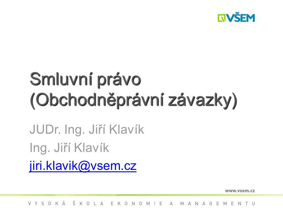 Smluvní právo (Obchodněprávní závazky) JUDr. Ing. Jiří Klavík Ing. Jiří Klavík jiri.klavik@vsem.cz