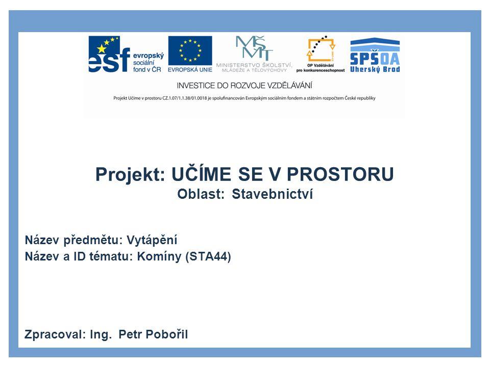 Projekt: UČÍME SE V PROSTORU Oblast: Stavebnictví Název předmětu: Vytápění Název a ID tématu: Komíny (STA44) Zpracoval: Ing.