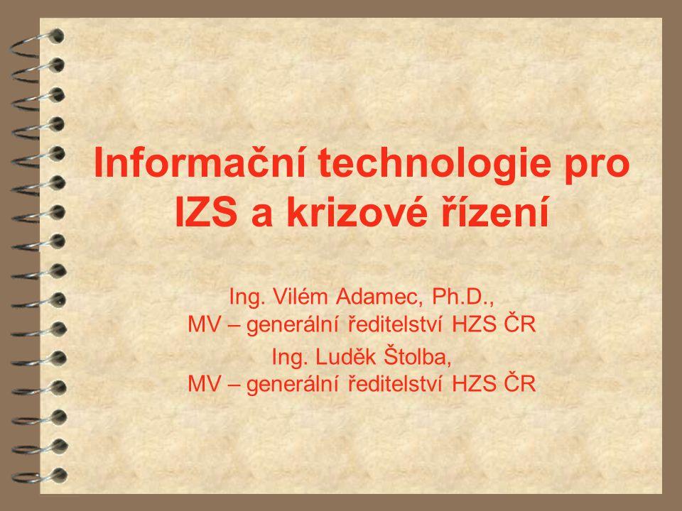 Informační technologie pro IZS a krizové řízení Ing. Vilém Adamec, Ph.D., MV – generální ředitelství HZS ČR Ing. Luděk Štolba, MV – generální ředitels