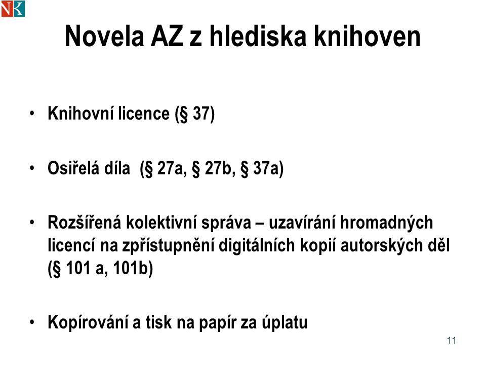 Novela AZ z hlediska knihoven Knihovní licence (§ 37) Osiřelá díla (§ 27a, § 27b, § 37a) Rozšířená kolektivní správa – uzavírání hromadných licencí na zpřístupnění digitálních kopií autorských děl (§ 101 a, 101b) Kopírování a tisk na papír za úplatu 11