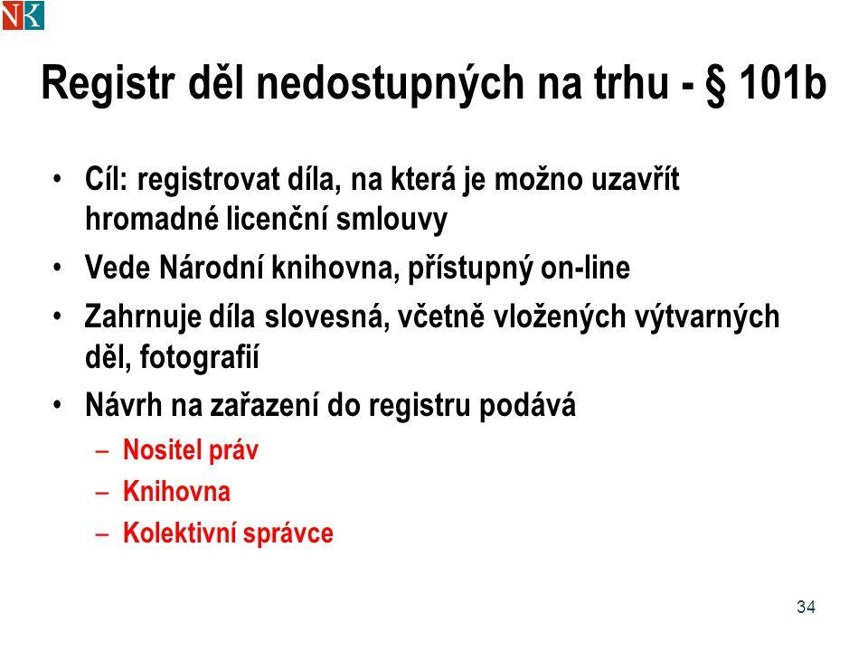 Registr děl nedostupných na trhu - § 101b Cíl: registrovat díla, na která je možno uzavřít hromadné licenční smlouvy Vede Národní knihovna, přístupný on-line Zahrnuje díla slovesná, včetně vložených výtvarných děl, fotografií Návrh na zařazení do registru podává – Nositel práv – Knihovna – Kolektivní správce 34