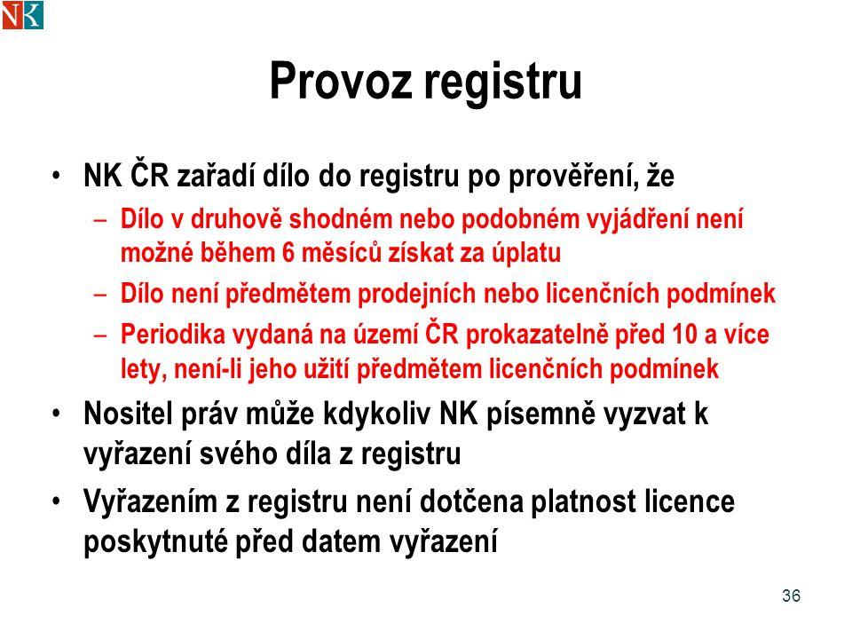 Provoz registru NK ČR zařadí dílo do registru po prověření, že – Dílo v druhově shodném nebo podobném vyjádření není možné během 6 měsíců získat za úplatu – Dílo není předmětem prodejních nebo licenčních podmínek – Periodika vydaná na území ČR prokazatelně před 10 a více lety, není-li jeho užití předmětem licenčních podmínek Nositel práv může kdykoliv NK písemně vyzvat k vyřazení svého díla z registru Vyřazením z registru není dotčena platnost licence poskytnuté před datem vyřazení 36