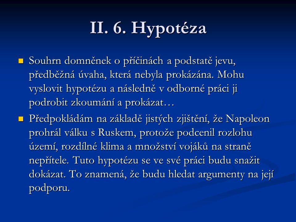 II. 6. Hypotéza Souhrn domněnek o příčinách a podstatě jevu, předběžná úvaha, která nebyla prokázána. Mohu vyslovit hypotézu a následně v odborné prác