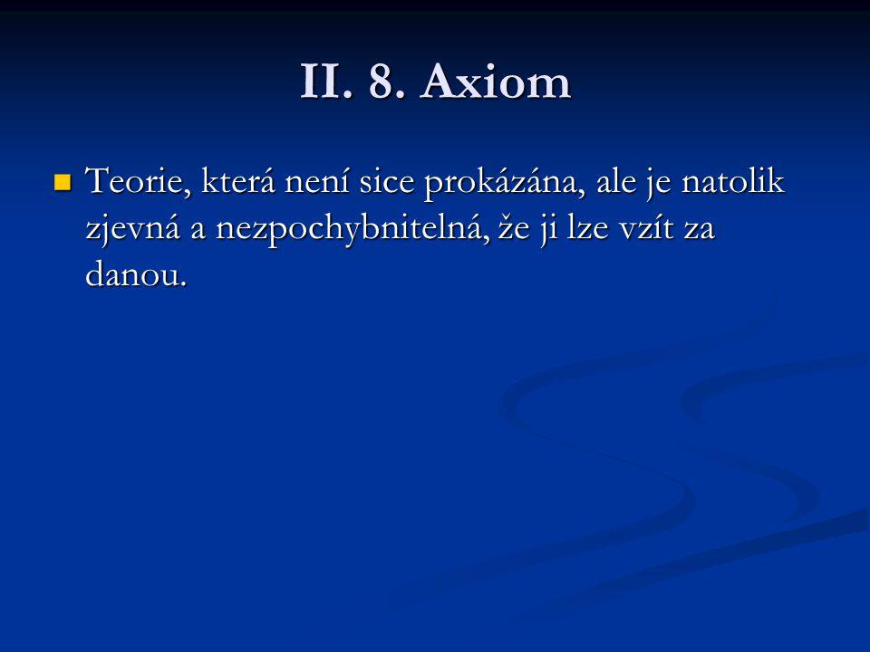 II. 8. Axiom Teorie, která není sice prokázána, ale je natolik zjevná a nezpochybnitelná, že ji lze vzít za danou. Teorie, která není sice prokázána,