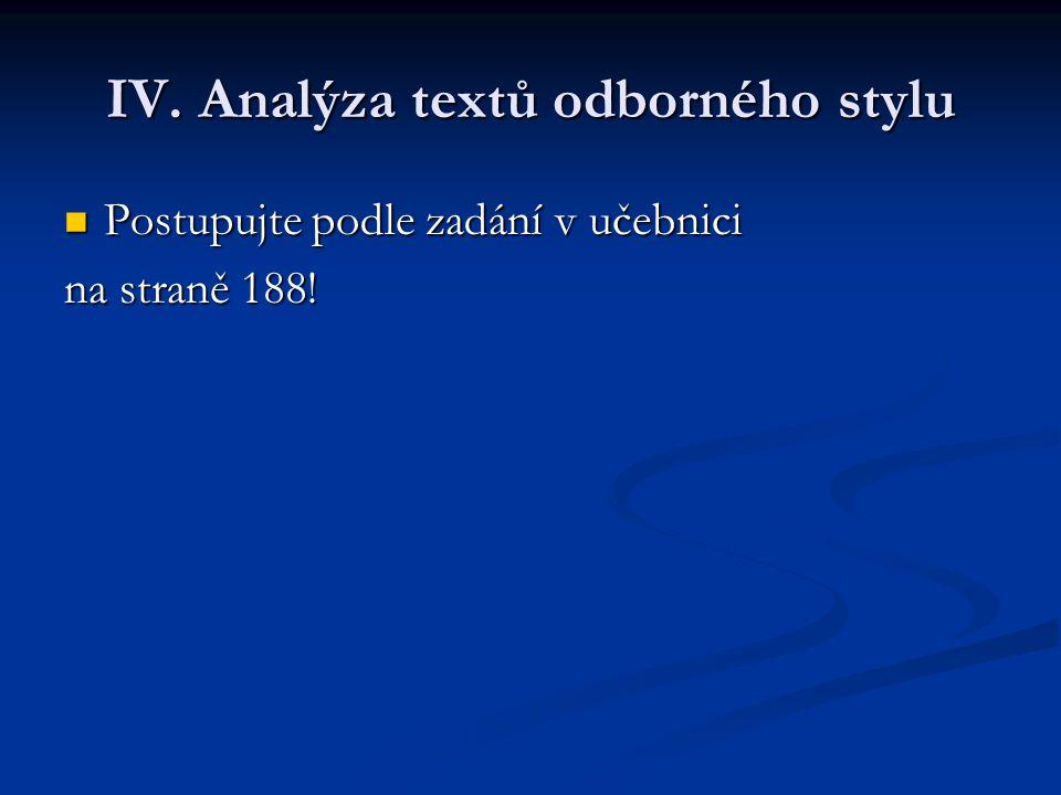 IV. Analýza textů odborného stylu Postupujte podle zadání v učebnici Postupujte podle zadání v učebnici na straně 188!