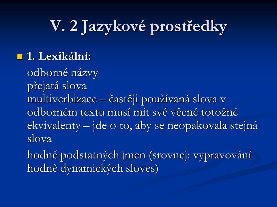 V. 2 Jazykové prostředky 1. Lexikální: 1. Lexikální: odborné názvy přejatá slova multiverbizace – častěji používaná slova v odborném textu musí mít sv