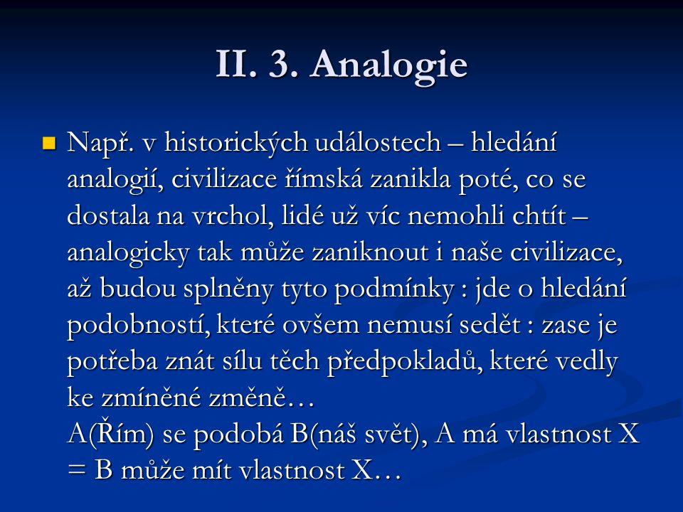 II. 3. Analogie Např. v historických událostech – hledání analogií, civilizace římská zanikla poté, co se dostala na vrchol, lidé už víc nemohli chtít
