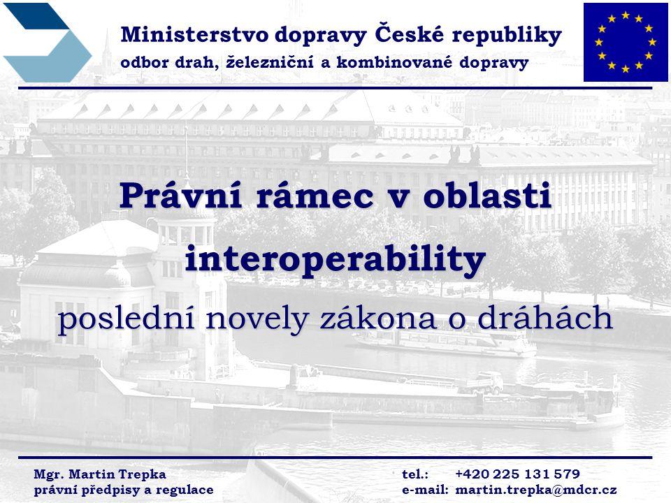 Právní rámec v oblasti interoperability poslední novely zákona o dráhách Ministerstvo dopravy České republiky odbor drah, železniční a kombinované dop