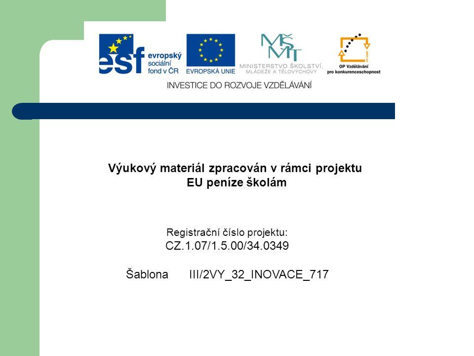 Výukový materiál zpracován v rámci projektu EU peníze školám Registrační číslo projektu: CZ.1.07/1.5.00/34.0349 Šablona III/2VY_32_INOVACE_717