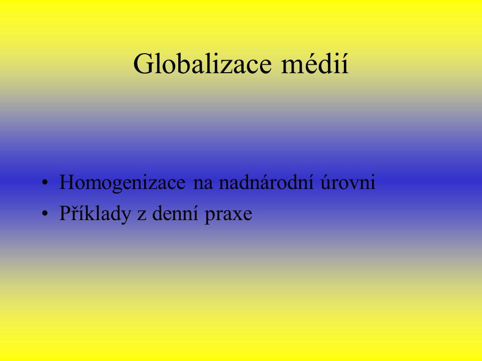 Globalizace médií Homogenizace na nadnárodní úrovni Příklady z denní praxe