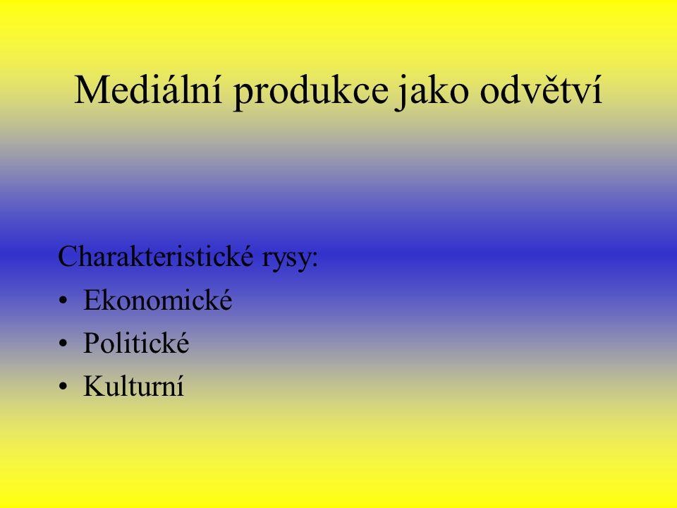 Mediální produkce jako odvětví Charakteristické rysy: Ekonomické Politické Kulturní