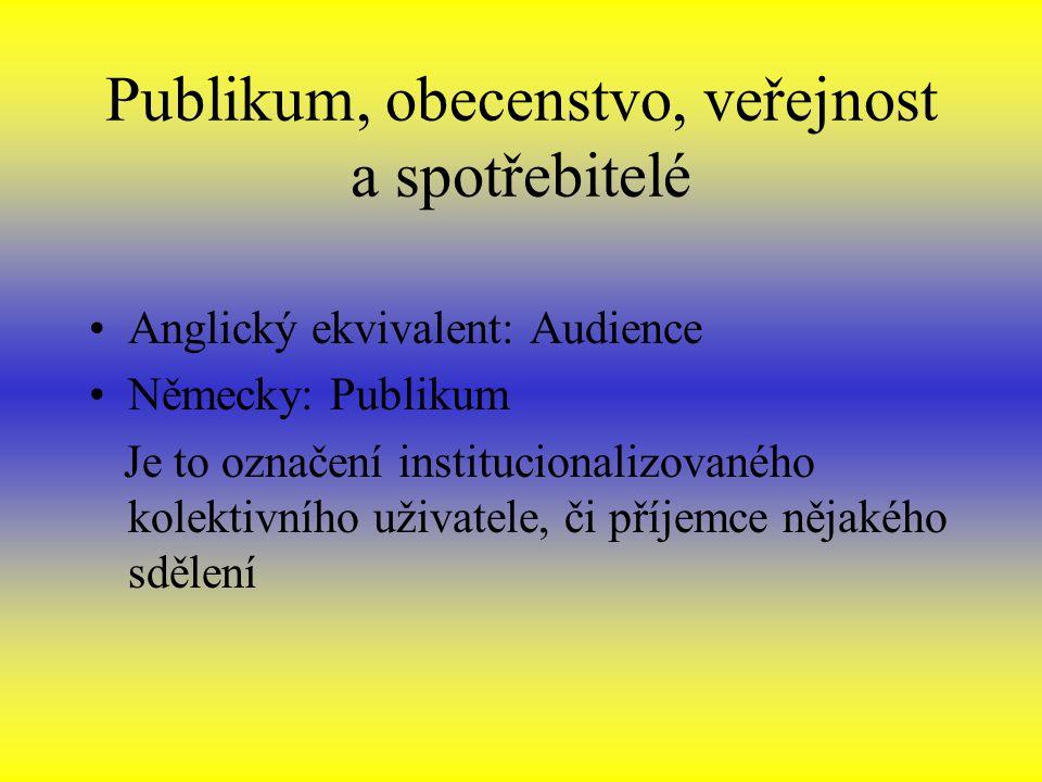 Publikum, obecenstvo, veřejnost a spotřebitelé Anglický ekvivalent: Audience Německy: Publikum Je to označení institucionalizovaného kolektivního uživatele, či příjemce nějakého sdělení